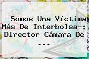 ?Somos Una Víctima Más De Interbolsa?: Director Cámara De <b>...</b>