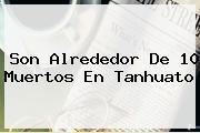 <i>Son Alrededor De 10 Muertos En Tanhuato</i>