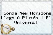<b>Sonda New Horizons</b> Llega A <b>Plutón</b> |<b> El Universal
