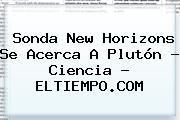 <b>Sonda New Horizons</b> Se Acerca A <b>Plutón</b> - Ciencia - ELTIEMPO.COM