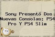 Sony Presentó Dos Nuevas Consolas: <b>PS4 Pro</b> Y PS4 Slim