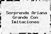 Sorprende <b>Ariana Grande</b> Con Imitaciones