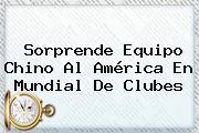 Sorprende Equipo Chino Al América En <b>Mundial De Clubes</b>