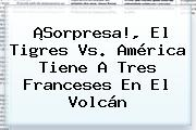 ¡Sorpresa!, El <b>Tigres Vs</b>. <b>América</b> Tiene A Tres Franceses En El Volcán
