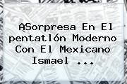 ¡Sorpresa En El <b>pentatlón Moderno</b> Con El Mexicano Ismael ...