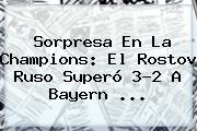 Sorpresa En La Champions: El Rostov Ruso Superó 3-2 A <b>Bayern</b> ...