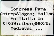Sorpresa Para Antropólogos: Hallan En Italia Un 'cíborg' Medieval ...