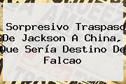 Sorpresivo Traspaso De <b>Jackson</b> A China, Que Sería Destino De Falcao