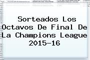 Sorteados Los Octavos De Final De La <b>Champions League</b> 2015-16