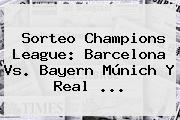 <b>Sorteo Champions</b> League: Barcelona Vs. Bayern Múnich Y Real <b>...</b>