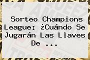 Sorteo <b>Champions League</b>: ¿Cuándo Se Jugarán Las Llaves De ...