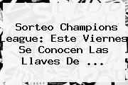 Sorteo <b>Champions</b> League: Este Viernes Se Conocen Las Llaves De ...