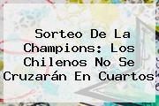 <b>Sorteo De La Champions</b>: Los Chilenos No Se Cruzarán En Cuartos