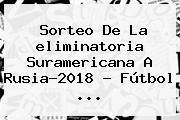 Sorteo De La <b>eliminatoria</b> Suramericana A <b>Rusia</b>-<b>2018</b> - Fútbol <b>...</b>