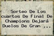 Sorteo De Los <b>cuartos De Final</b> De <b>Champions</b> Dejará Duelos De Gran ...