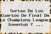 <b>Sorteo</b> De Los Cuartos De Final De La <b>Champions League</b>: Juventus Y ...