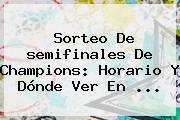 Sorteo De <b>semifinales</b> De <b>Champions</b>: Horario Y Dónde Ver En ...