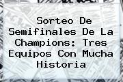 <b>Sorteo</b> De Semifinales De La <b>Champions</b>: Tres Equipos Con Mucha Historia
