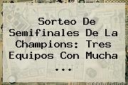 <b>Sorteo</b> De Semifinales De La <b>Champions</b>: Tres Equipos Con Mucha ...