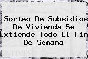 <b>Sorteo De Subsidios De Vivienda Se Extiende Todo El Fin De Semana</b>