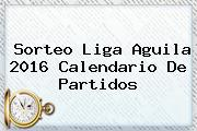 <b>Sorteo Liga Aguila 2016</b> Calendario De Partidos