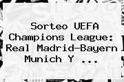 <b>Sorteo</b> UEFA <b>Champions</b> League: Real Madrid-Bayern Munich Y ...