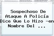 Sospechoso De Ataque A Policía Dice Que Lo Hizo ?en Nombre Del <b>...</b>