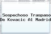 <i>Sospechoso Traspaso De Kovacic Al Madrid</i>