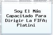 Soy El Más Capacitado Para Dirigir La <b>FIFA</b>: Platini