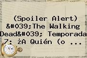 (Spoiler Alert) &#039;<b>The Walking Dead</b>&#039; Temporada 7: ¿A Quién (o ...