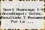 Sport Huancayo 1-0 Anzoátegui: Goles, Resultado Y Resumen Por La ...