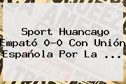 <b>Sport</b> Huancayo Empató 0-0 Con Unión Española Por La ...