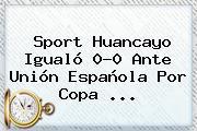 <b>Sport</b> Huancayo Igualó 0-0 Ante Unión Española Por Copa ...
