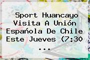 <b>Sport</b> Huancayo Visita A Unión Española De Chile Este Jueves (7:30 ...