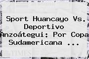 Sport Huancayo Vs. Deportivo Anzoátegui: Por <b>Copa Sudamericana</b> ...