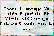 <b>Sport</b> Huancayo Vs. Unión Española EN <b>VIVO</b>: &#039;Rojo Matador&#039; Visita ...