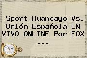 <b>Sport</b> Huancayo Vs. Unión Española EN <b>VIVO</b> ONLINE Por <b>FOX</b> ...