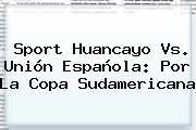 <b>Sport</b> Huancayo Vs. Unión Española: Por La Copa Sudamericana