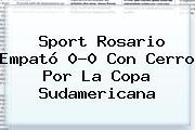 <b>Sport</b> Rosario Empató 0-0 Con Cerro Por La Copa Sudamericana