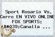 Sport Rosario Vs. Cerro EN VIVO ONLINE <b>FOX SPORTS</b>: &#039;Canalla ...