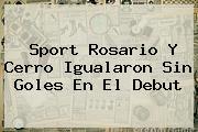 <b>Sport</b> Rosario Y Cerro Igualaron Sin Goles En El Debut