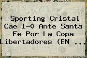 Sporting Cristal Cae 1-0 Ante Santa Fe Por La <b>Copa Libertadores</b> (EN ...