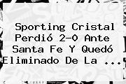Sporting Cristal Perdió 2-0 Ante Santa Fe Y Quedó Eliminado De La ...