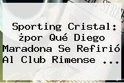 Sporting Cristal: ¿por Qué Diego Maradona Se Refirió Al Club Rimense ...