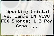 Sporting Cristal Vs. Lanús EN VIVO <b>FOX Sports</b>: 1-3 Por Copa ...
