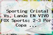Sporting Cristal Vs. Lanús EN <b>VIVO FOX Sports</b>: <b>2</b>-3 Por Copa ...