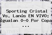 Sporting Cristal Vs. Lanús EN <b>VIVO</b>: Igualan 0-0 Por Copa ...