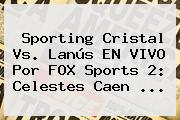 Sporting Cristal Vs. Lanús EN <b>VIVO</b> Por <b>FOX Sports 2</b>: Celestes Caen ...