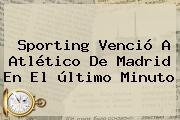 Sporting Venció A <b>Atlético De Madrid</b> En El último Minuto