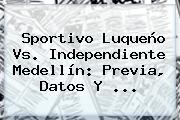 Sportivo Luqueño Vs. <b>Independiente Medellín</b>: Previa, Datos Y ...